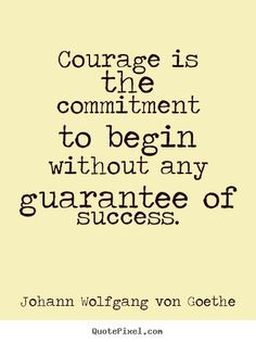 begin without any guarantee of success // goethe #courage More
