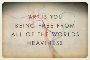 Art Is You Being Free From All Of the Worlds Heaviness ~ Art Quote