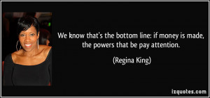 ... : if money is made, the powers that be pay attention. - Regina King