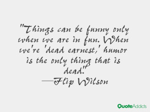 we re dead earnest humor is the only thing that is dead flip wilson