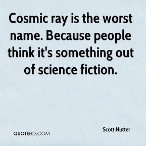 ... people think it's something out of science fiction. - Scott Nutter