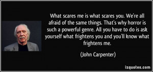 ... what frightens you and you'll know what frightens me. - John Carpenter