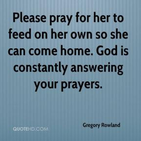 ... own so she can come home. God is constantly answering your prayers