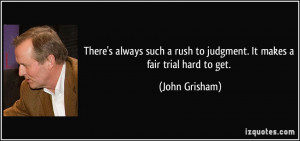 ... rush to judgment. It makes a fair trial hard to get. - John Grisham