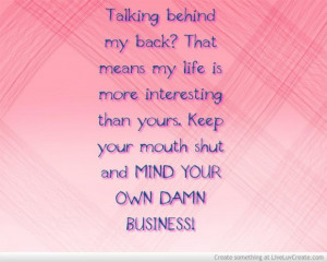 ... yours keep your mouth shut and mind your own damn business love quote