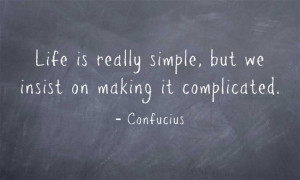 ... really simple, but we insist on making it complicated. - Confucius