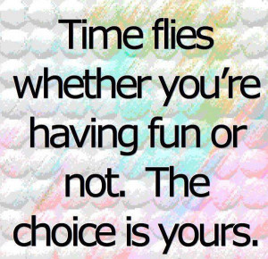 Time flies whether you're having fun or not. The choice is yours.