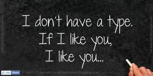 Don't Have a Type. If I Like You, I Like You ~ Life Quote
