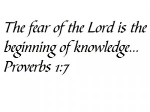 The fear of the Lord is the beginning of knowledge... Proverbs 1:7 ...