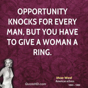 Opportunity knocks for every man, but you have to give a woman a ring.