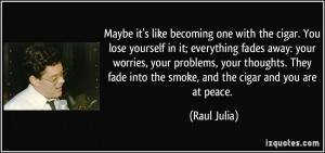 Maybe it's like becoming one with the cigar. You lose yourself in it ...
