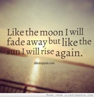 Like the moon I will fade away but like the sun I will rise again.