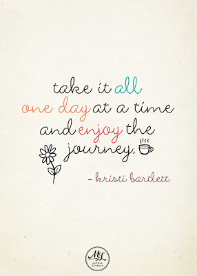 Take it all one day at a time and enjoy the journey.
