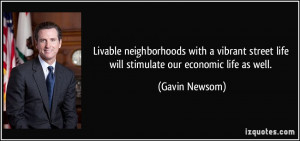 ... street life will stimulate our economic life as well. - Gavin Newsom