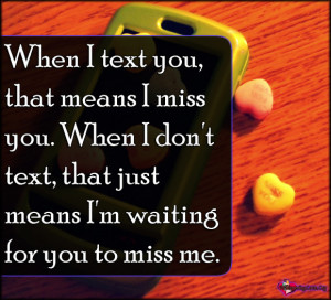 ... When I don't text, that just means I'm waiting for you to miss me