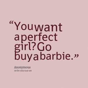 Quotes Picture: you want a perfect girl? go buy a barbie