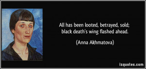 All has been looted, betrayed, sold; black death's wing flashed ahead ...