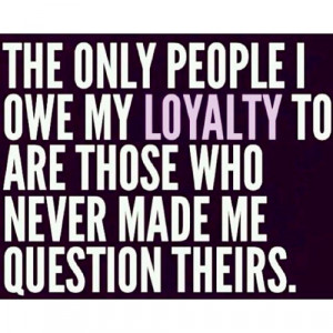 The only people I owe my loyalty to are those who never made me ...
