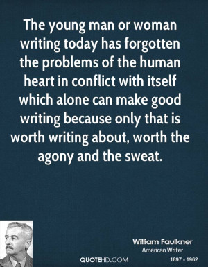 ... writing because only that is worth writing about, worth the agony and