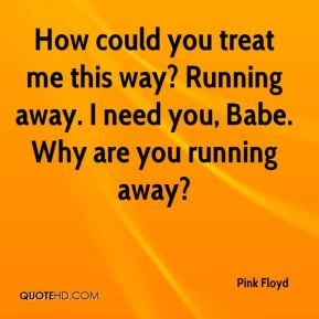 Pink Floyd - How could you treat me this way? Running away. I need you ...