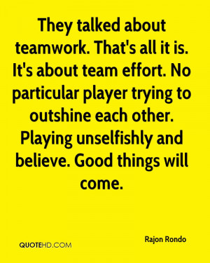 They talked about teamwork. That's all it is. It's about team effort ...