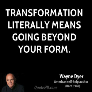 Transformation literally means going beyond your form.