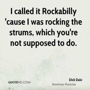 Dick Dale - I called it Rockabilly 'cause I was rocking the strums ...