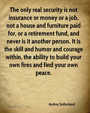 The only real security is not insurance or money or a job, not a house ...