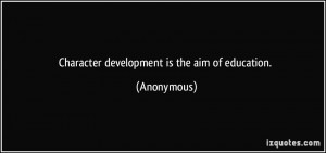 Character development is the aim of education. - Anonymous