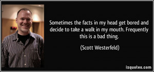 ... walk in my mouth. Frequently this is a bad thing. - Scott Westerfeld