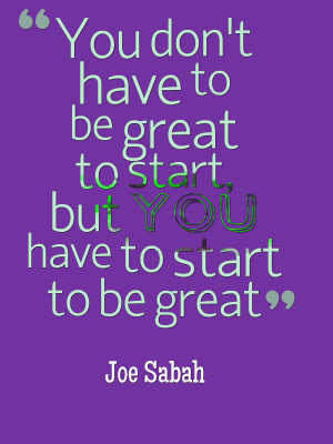 ... to be great to start but you have to start to be great. @Joe Sabah