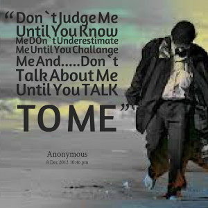 Quotes Picture: don`t judge me until you know me don`t underestimate ...