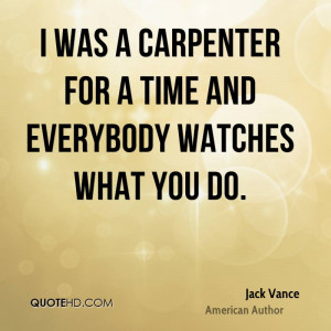 was a carpenter for a time and everybody watches what you do.