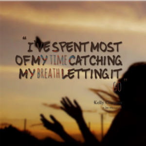 Quotes Picture: i've spent most of my time catching my breath letting ...