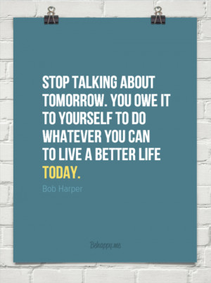 Stop talking about tomorrow. you owe it to yourself to do whatever you ...