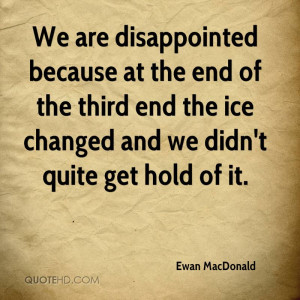 We are disappointed because at the end of the third end the ice ...