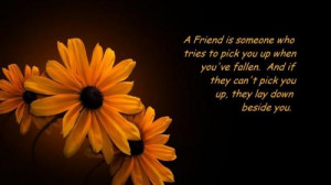 friend is someone who tries to pick you up when youve fallen. And if ...