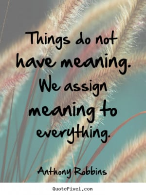 Robbins image quote - Things do not have meaning. we assign meaning ...