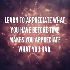 Appreciate what you have. Quotes.