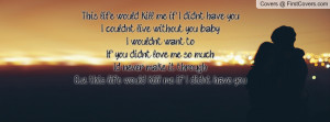 have youI couldn't live without you, babyI wouldn't want toIf you ...