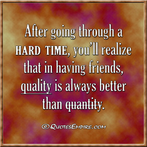 going through a hard time, you'll realize that in having friends ...