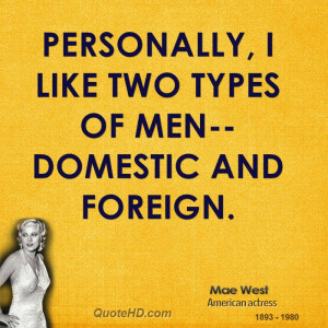 Personally, I like two types of men--domestic and foreign.