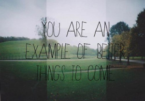 You are an example of better things to come