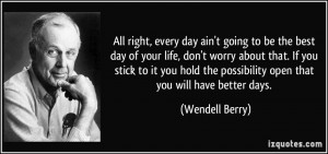 ... the possibility open that you will have better days. - Wendell Berry