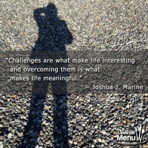 """... overcoming them is what makes life meaningful."""" – Joshua J. Marine"""
