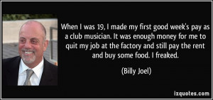 ... and still pay the rent and buy some food. I freaked. - Billy Joel
