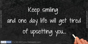Keep smiling and one day life will get tired of upsetting you.. :)