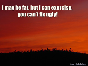 may be fat, but i can exercise, you can't fix ugly!