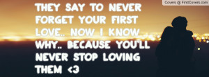 never forget your first love.. NOw I know why.. Because You'll never ...