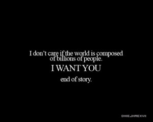 don't care if the world is composed of billions of people. I want you ...